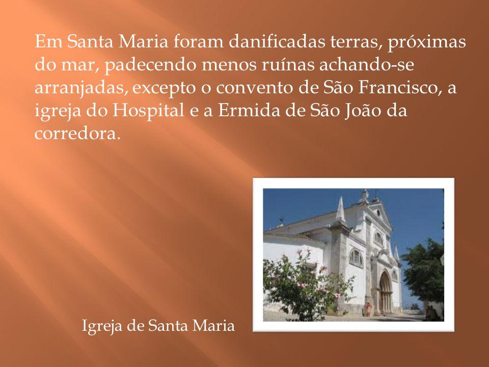Em Santa Maria foram danificadas terras, próximas do mar, padecendo menos ruínas achando-se arranjadas, excepto o convento de São Francisco, a igreja