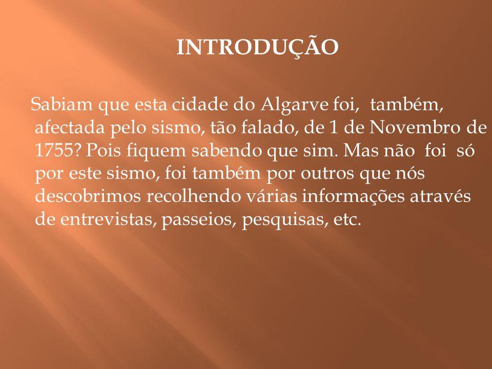 INTRODUÇÃO Sabiam que esta cidade do Algarve foi, também, afectada pelo sismo, tão falado, de 1 de Novembro de 1755? Pois fiquem sabendo que sim. Mas