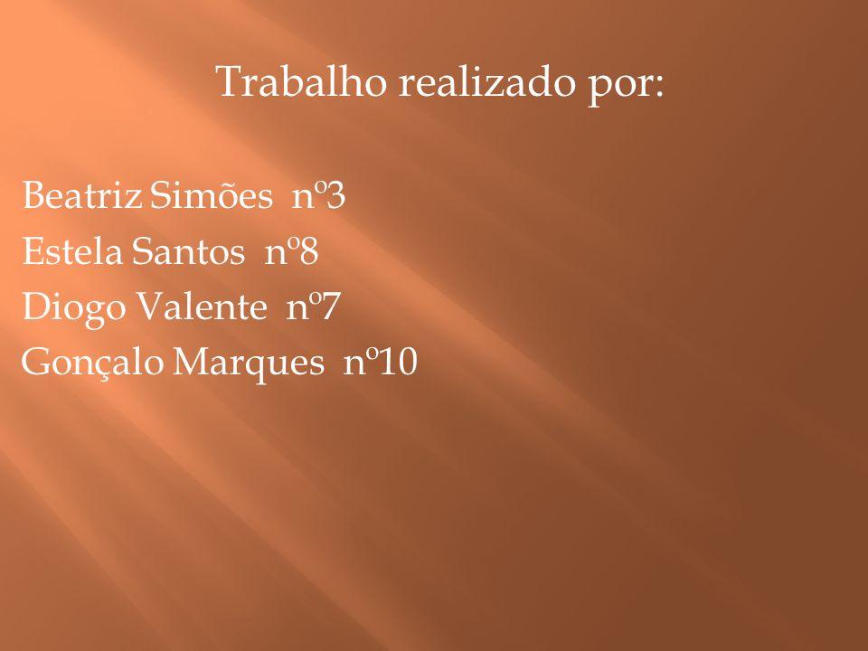 Trabalho realizado por: Beatriz Simões nº3 Estela Santos nº8 Diogo Valente nº7 Gonçalo Marques nº10