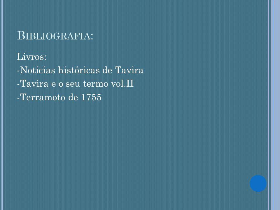 B IBLIOGRAFIA : Livros: -Noticias históricas de Tavira -Tavira e o seu termo vol.II -Terramoto de 1755