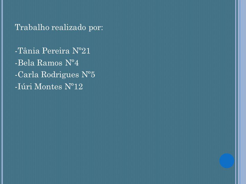 Trabalho realizado por: -Tânia Pereira Nº21 -Bela Ramos Nº4 -Carla Rodrigues Nº5 -Iúri Montes Nº12