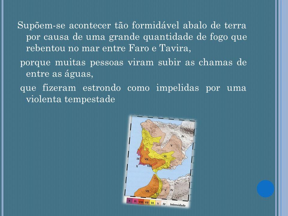 Supõem-se acontecer tão formidável abalo de terra por causa de uma grande quantidade de fogo que rebentou no mar entre Faro e Tavira, porque muitas pe