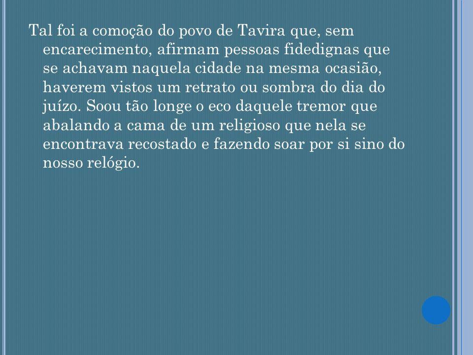Tal foi a comoção do povo de Tavira que, sem encarecimento, afirmam pessoas fidedignas que se achavam naquela cidade na mesma ocasião, haverem vistos