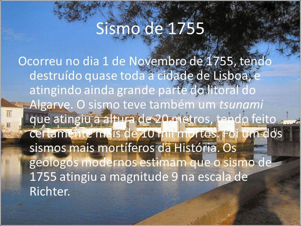 Sismo de 1755 Ocorreu no dia 1 de Novembro de 1755, tendo destruído quase toda a cidade de Lisboa, e atingindo ainda grande parte do litoral do Algarv