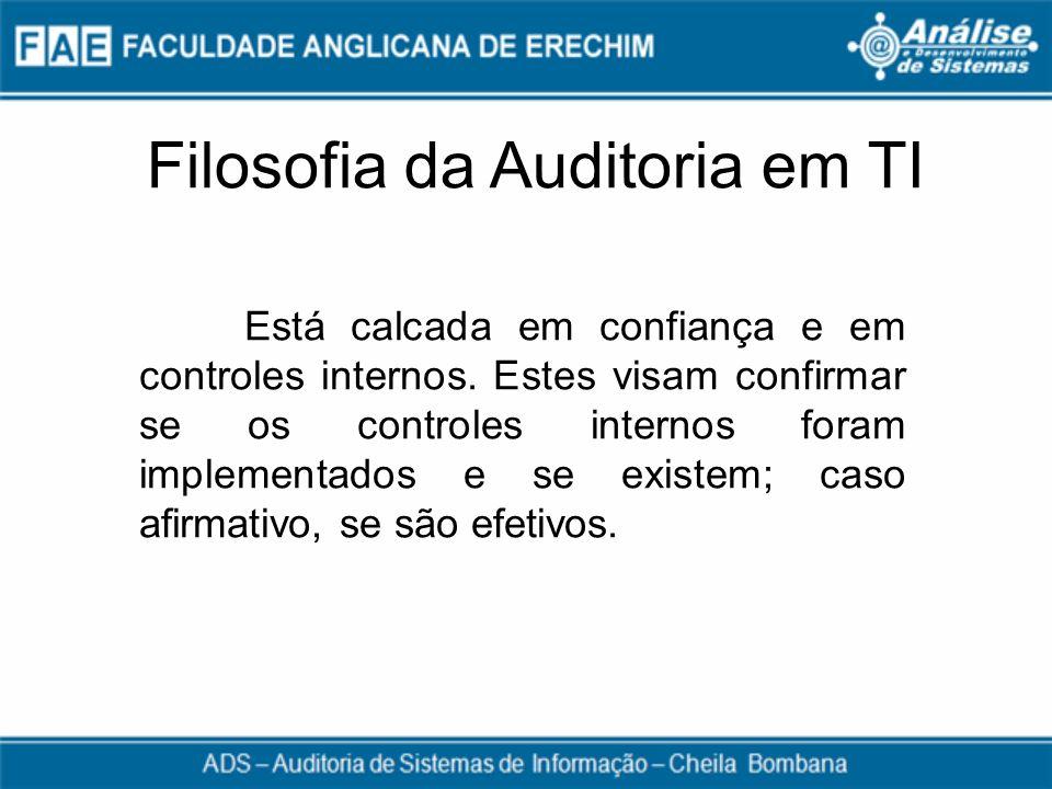 Filosofia da Auditoria em TI Está calcada em confiança e em controles internos. Estes visam confirmar se os controles internos foram implementados e s