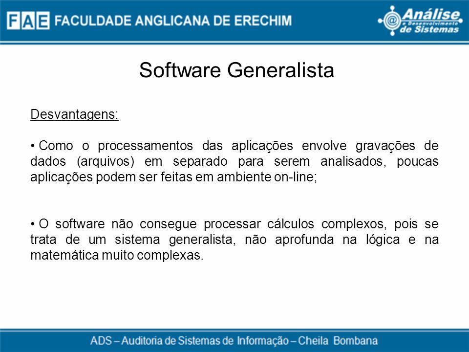 Software Generalista Desvantagens: Como o processamentos das aplicações envolve gravações de dados (arquivos) em separado para serem analisados, pouca