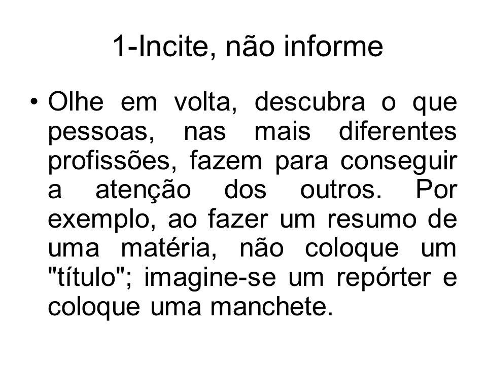 1-Incite, não informe Olhe em volta, descubra o que pessoas, nas mais diferentes profissões, fazem para conseguir a atenção dos outros. Por exemplo, a