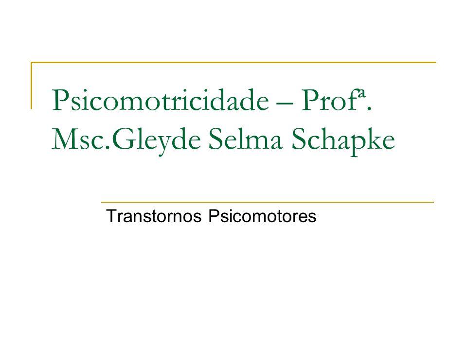 Psicomotricidade – Profª. Msc.Gleyde Selma Schapke Transtornos Psicomotores