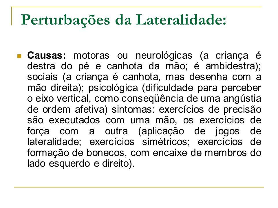 Perturbações da Lateralidade: Causas: motoras ou neurológicas (a criança é destra do pé e canhota da mão; é ambidestra); sociais (a criança é canhota,