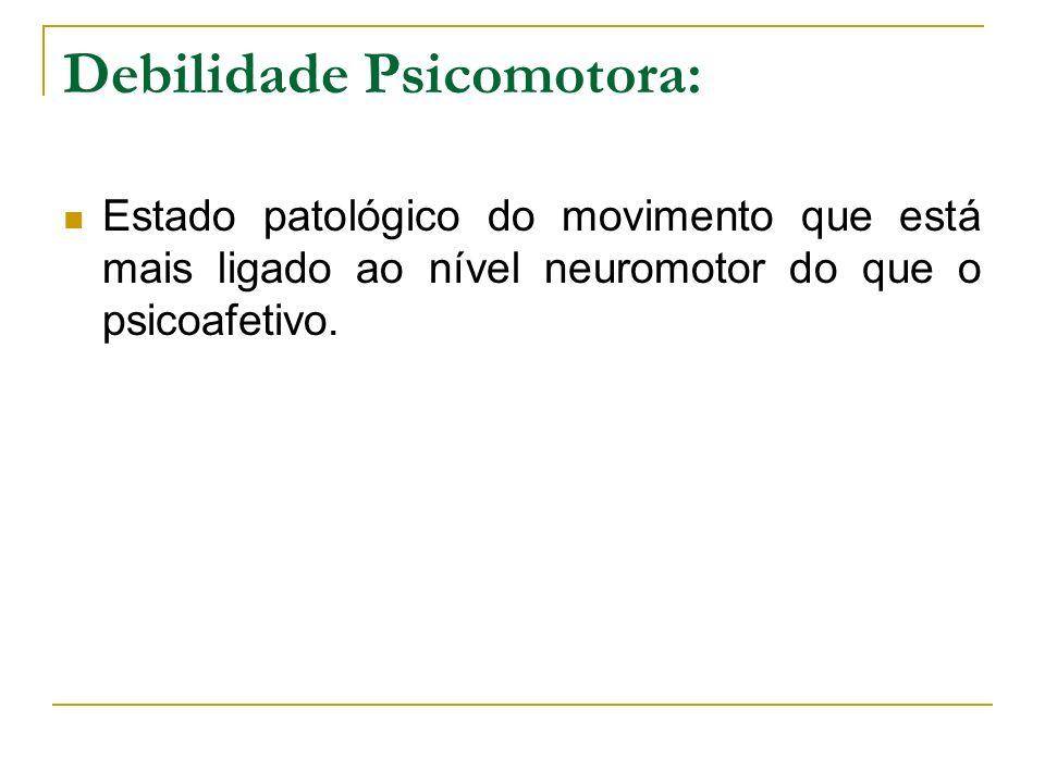 Debilidade Psicomotora: Estado patológico do movimento que está mais ligado ao nível neuromotor do que o psicoafetivo.