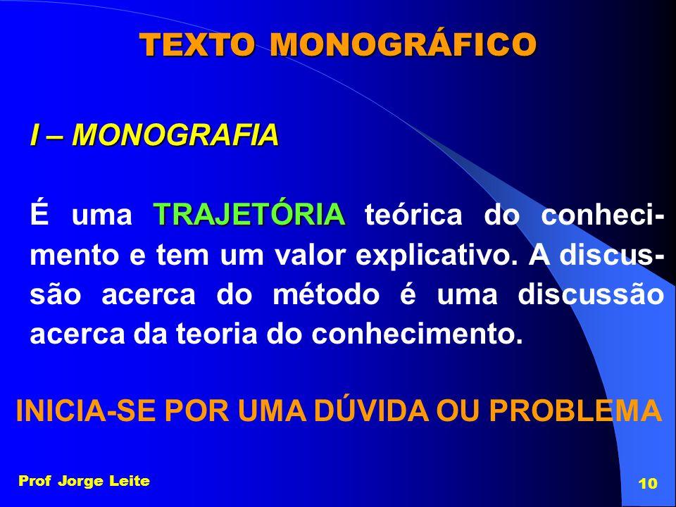 Prof Jorge Leite 10 TEXTO MONOGRÁFICO I – MONOGRAFIA TRAJETÓRIA É uma TRAJETÓRIA teórica do conheci- mento e tem um valor explicativo. A discus- são a