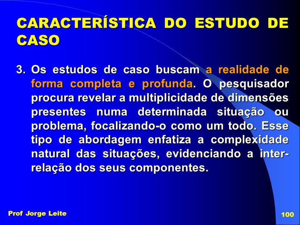 Prof Jorge Leite 100 3.Os estudos de caso buscam a realidade de forma completa e profunda. O pesquisador procura revelar a multiplicidade de dimensões