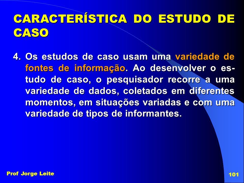 Prof Jorge Leite 101 4.Os estudos de caso usam uma variedade de fontes de informação. Ao desenvolver o es- tudo de caso, o pesquisador recorre a uma v