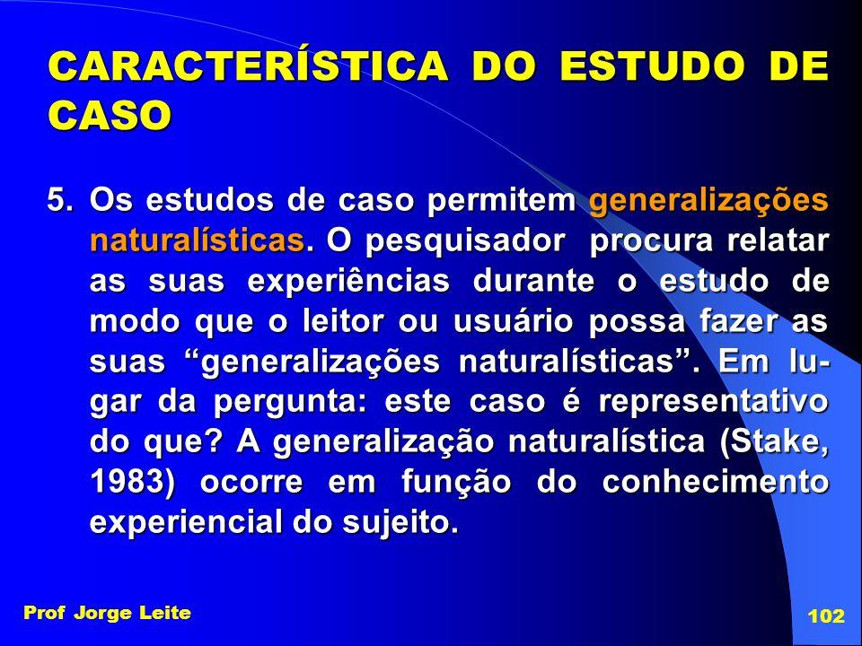 Prof Jorge Leite 102 5.Os estudos de caso permitem generalizações naturalísticas. O pesquisador procura relatar as suas experiências durante o estudo