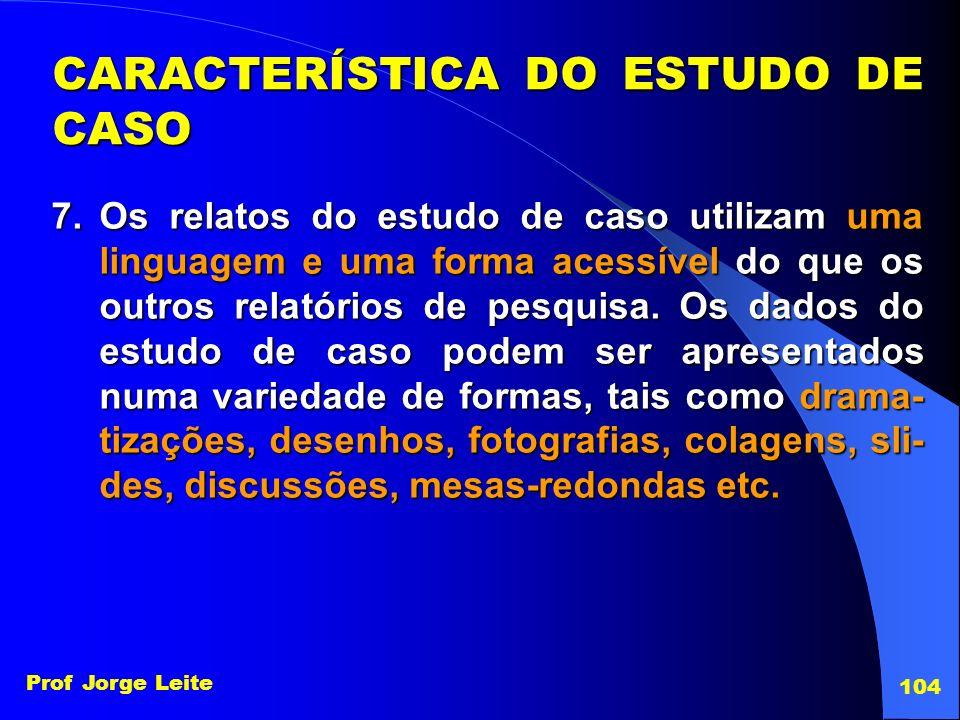 Prof Jorge Leite 104 7.Os relatos do estudo de caso utilizam uma linguagem e uma forma acessível do que os outros relatórios de pesquisa. Os dados do