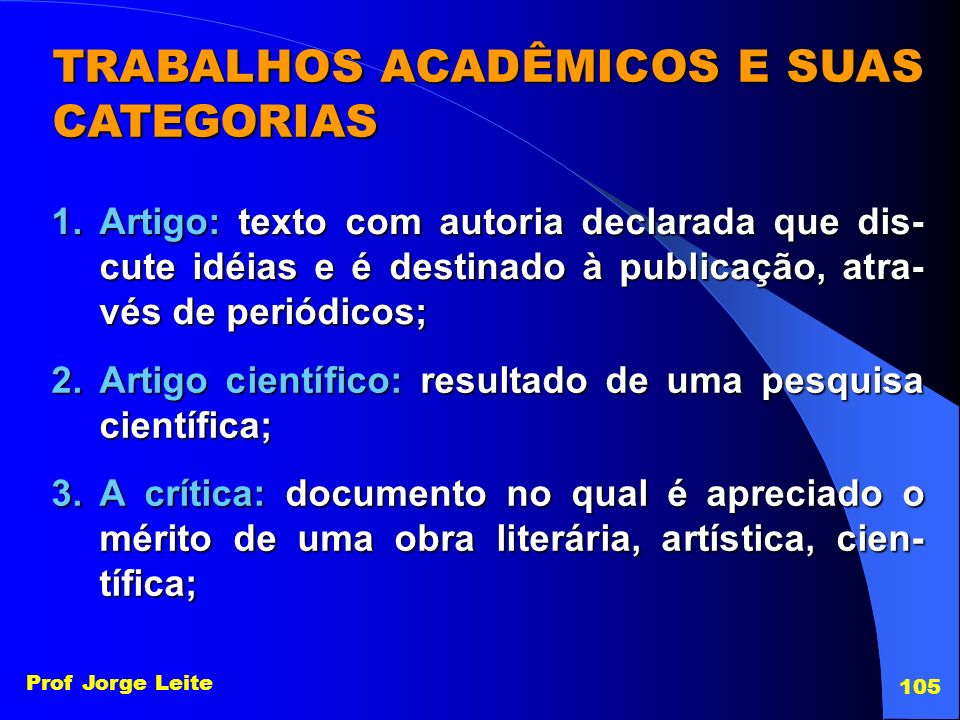 Prof Jorge Leite 105 TRABALHOS ACADÊMICOS E SUAS CATEGORIAS 1.Artigo: texto com autoria declarada que dis- cute idéias e é destinado à publicação, atr
