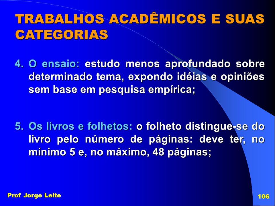 Prof Jorge Leite 106 TRABALHOS ACADÊMICOS E SUAS CATEGORIAS 4.O ensaio: estudo menos aprofundado sobre determinado tema, expondo idéias e opiniões sem