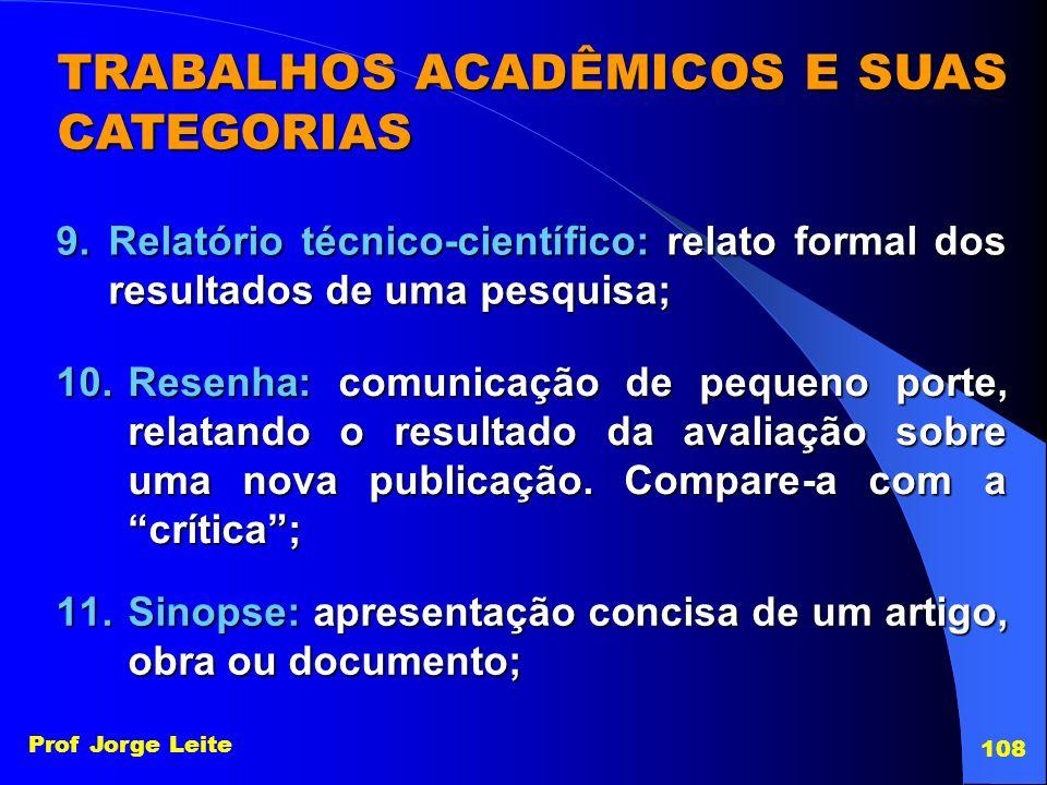 Prof Jorge Leite 108 TRABALHOS ACADÊMICOS E SUAS CATEGORIAS 9.Relatório técnico-científico: relato formal dos resultados de uma pesquisa; 10.Resenha: