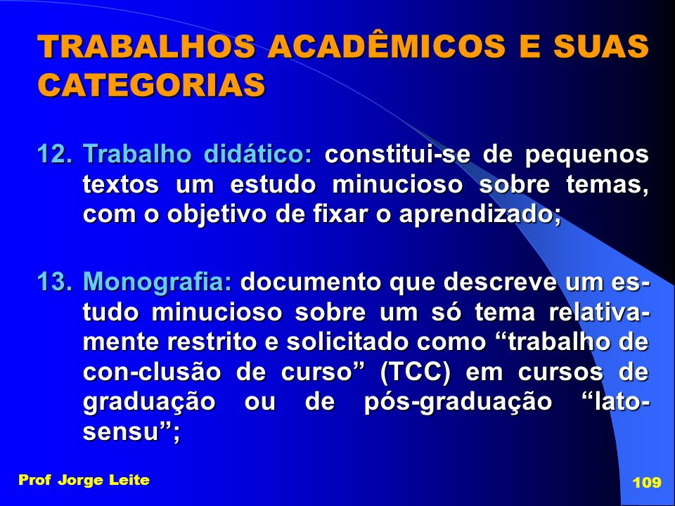 Prof Jorge Leite 109 TRABALHOS ACADÊMICOS E SUAS CATEGORIAS 12.Trabalho didático: constitui-se de pequenos textos um estudo minucioso sobre temas, com