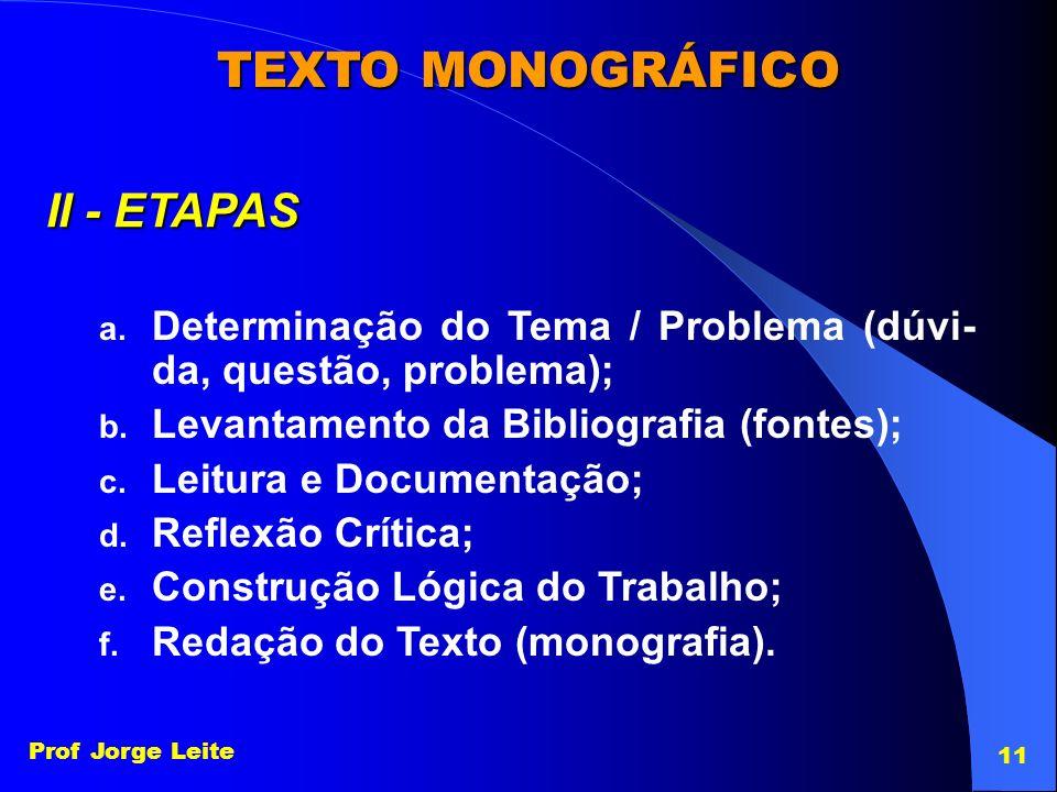 Prof Jorge Leite 11 TEXTO MONOGRÁFICO II - ETAPAS a. Determinação do Tema / Problema (dúvi- da, questão, problema); b. Levantamento da Bibliografia (f