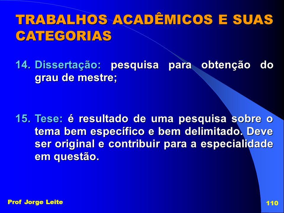 Prof Jorge Leite 110 TRABALHOS ACADÊMICOS E SUAS CATEGORIAS 14.Dissertação: pesquisa para obtenção do grau de mestre; 15.Tese: é resultado de uma pesq