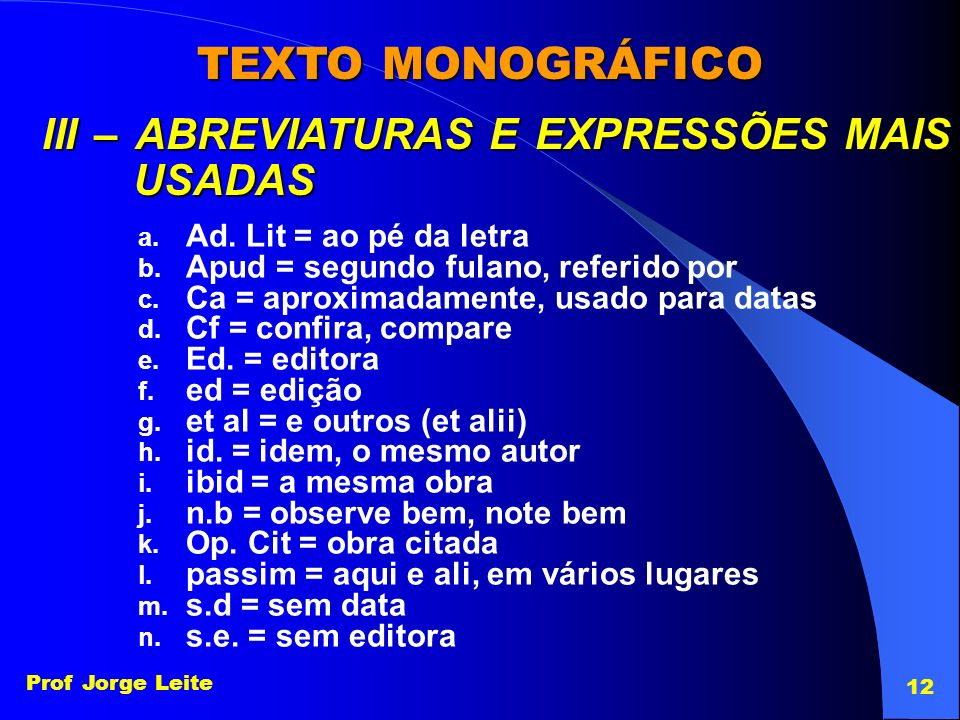 Prof Jorge Leite 12 TEXTO MONOGRÁFICO III – ABREVIATURAS E EXPRESSÕES MAIS USADAS a. Ad. Lit = ao pé da letra b. Apud = segundo fulano, referido por c