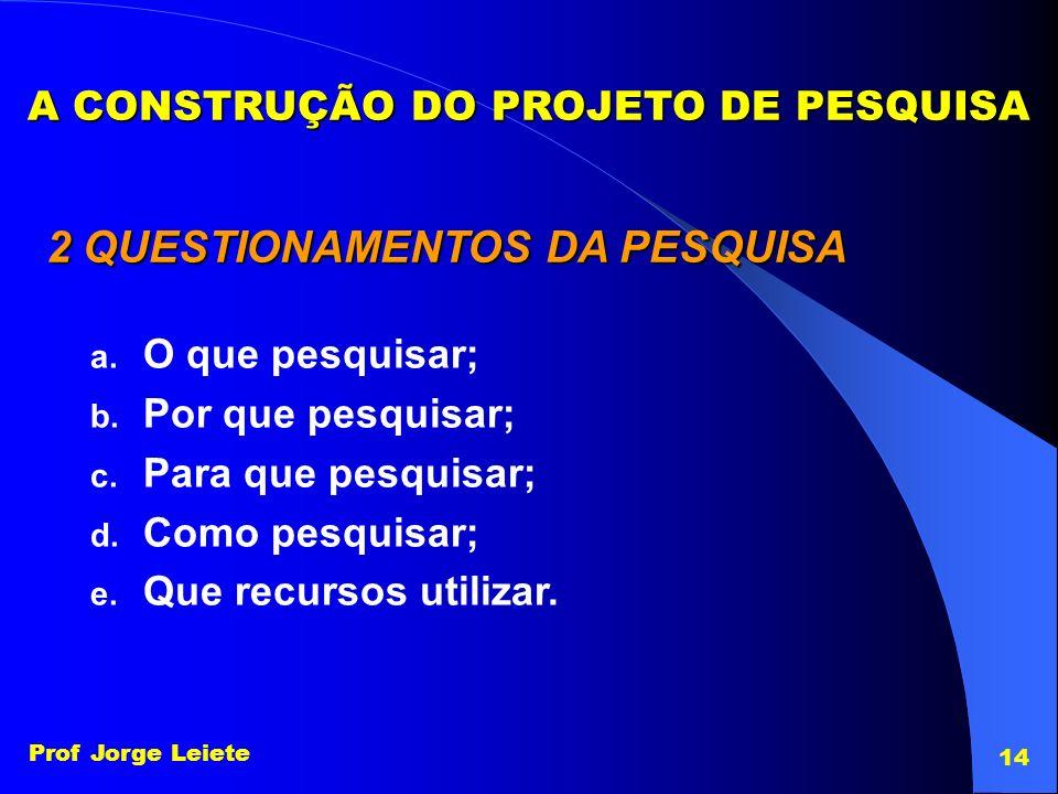 Prof Jorge Leiete 14 A CONSTRUÇÃO DO PROJETO DE PESQUISA 2 QUESTIONAMENTOS DA PESQUISA a. O que pesquisar; b. Por que pesquisar; c. Para que pesquisar