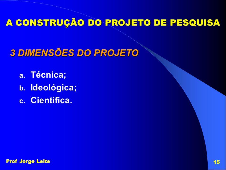 Prof Jorge Leite 15 A CONSTRUÇÃO DO PROJETO DE PESQUISA 3 DIMENSÕES DO PROJETO a. Técnica; b. Ideológica; c. Científica.