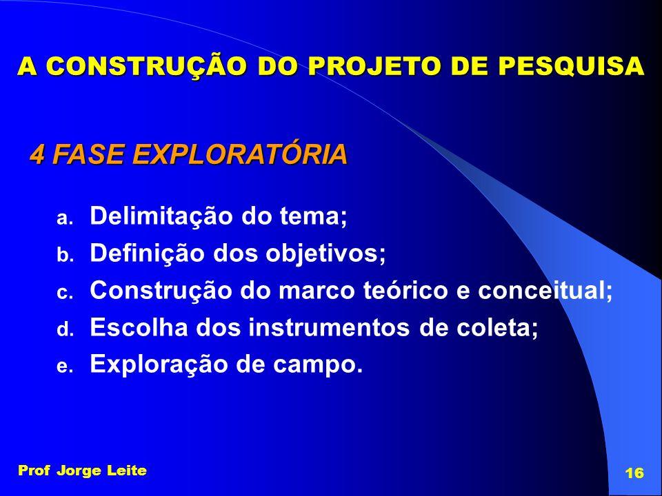 Prof Jorge Leite 16 A CONSTRUÇÃO DO PROJETO DE PESQUISA 4 FASE EXPLORATÓRIA a. Delimitação do tema; b. Definição dos objetivos; c. Construção do marco