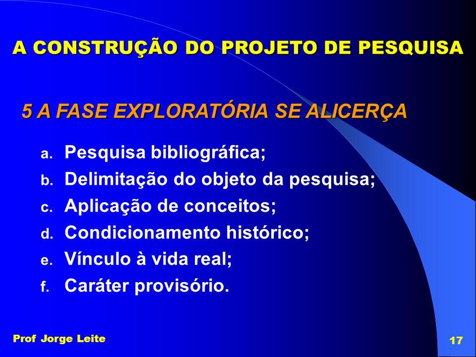 Prof Jorge Leite 17 A CONSTRUÇÃO DO PROJETO DE PESQUISA 5 A FASE EXPLORATÓRIA SE ALICERÇA a. Pesquisa bibliográfica; b. Delimitação do objeto da pesqu