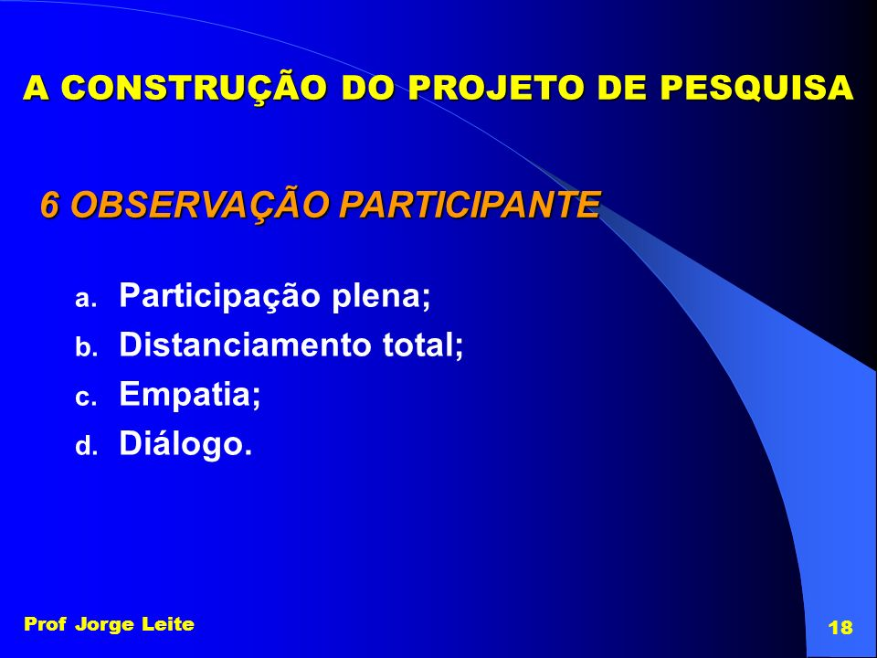Prof Jorge Leite 18 A CONSTRUÇÃO DO PROJETO DE PESQUISA 6 OBSERVAÇÃO PARTICIPANTE a. Participação plena; b. Distanciamento total; c. Empatia; d. Diálo