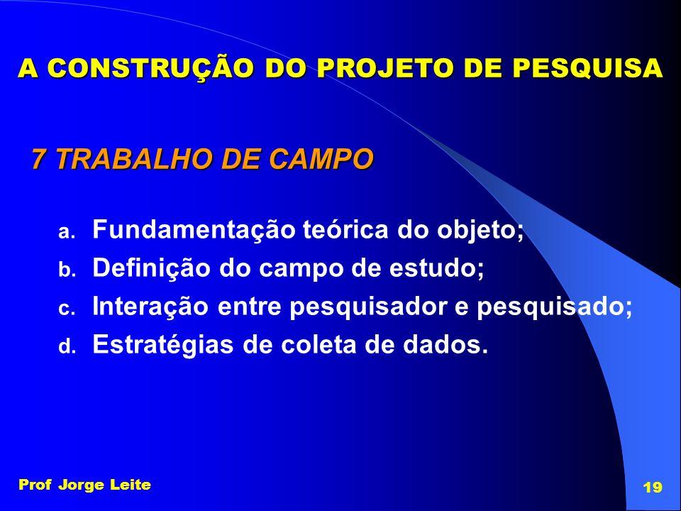 Prof Jorge Leite 19 A CONSTRUÇÃO DO PROJETO DE PESQUISA 7 TRABALHO DE CAMPO a. Fundamentação teórica do objeto; b. Definição do campo de estudo; c. In
