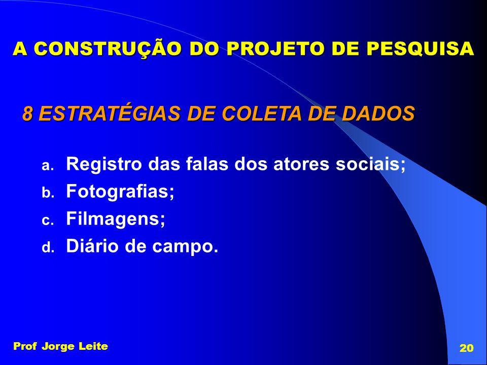 Prof Jorge Leite 20 8 ESTRATÉGIAS DE COLETA DE DADOS a. Registro das falas dos atores sociais; b. Fotografias; c. Filmagens; d. Diário de campo. A CON