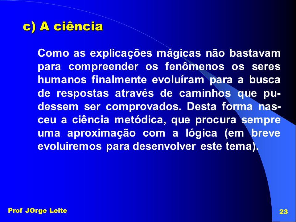 Prof JOrge Leite 23 c) A ciência Como as explicações mágicas não bastavam para compreender os fenômenos os seres humanos finalmente evoluíram para a b