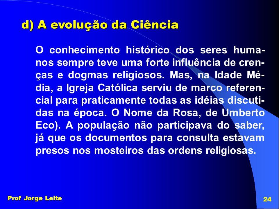 Prof Jorge Leite 24 d) A evolução da Ciência O conhecimento histórico dos seres huma- nos sempre teve uma forte influência de cren- ças e dogmas relig