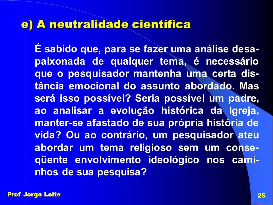 Prof Jorge Leite 25 e) A neutralidade científica É sabido que, para se fazer uma análise desa- paixonada de qualquer tema, é necessário que o pesquisa