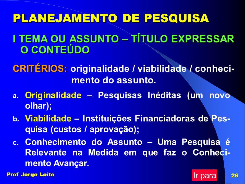 Prof Jorge Leite 26 PLANEJAMENTO DE PESQUISA I TEMA OU ASSUNTO – TÍTULO EXPRESSAR O CONTEÚDO CRITÉRIOS: CRITÉRIOS: originalidade / viabilidade / conhe