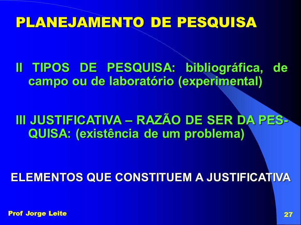 Prof Jorge Leite 27 PLANEJAMENTO DE PESQUISA II TIPOS DE PESQUISA: bibliográfica, de campo ou de laboratório (experimental) III JUSTIFICATIVA – RAZÃO