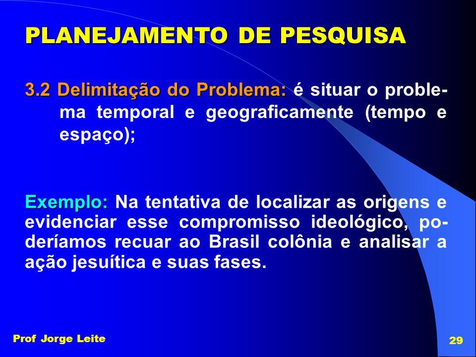 Prof Jorge Leite 29 PLANEJAMENTO DE PESQUISA 3.2 Delimitação do Problema: 3.2 Delimitação do Problema: é situar o proble- ma temporal e geograficament