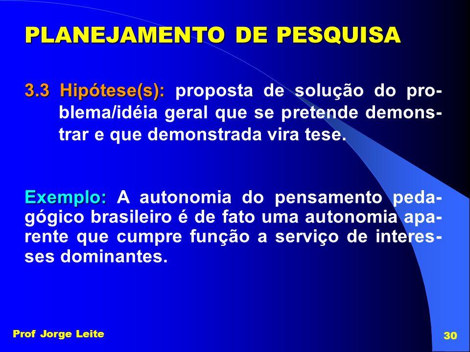 Prof Jorge Leite 30 PLANEJAMENTO DE PESQUISA 3.3 Hipótese(s): 3.3 Hipótese(s): proposta de solução do pro- blema/idéia geral que se pretende demons- t