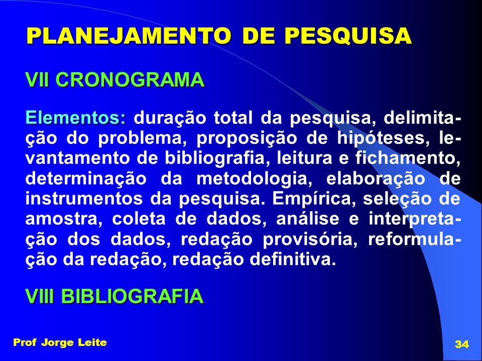 Prof Jorge Leite 34 PLANEJAMENTO DE PESQUISA VII CRONOGRAMA Elementos: Elementos: duração total da pesquisa, delimita- ção do problema, proposição de