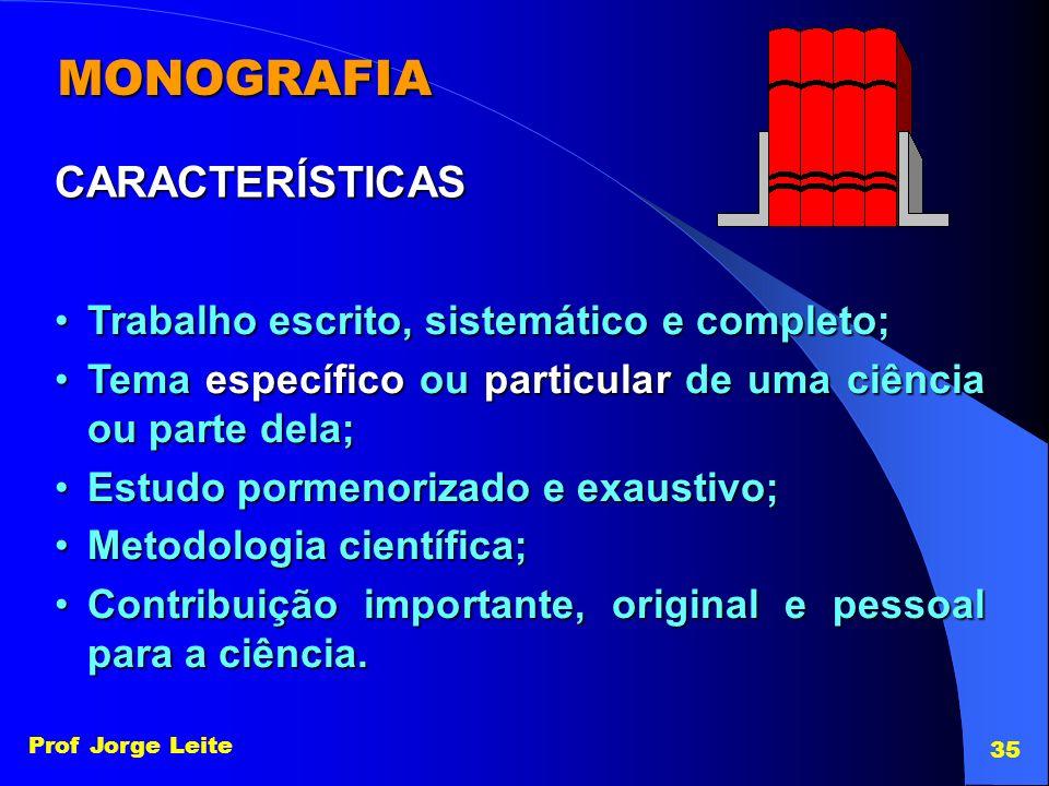 Prof Jorge Leite 35 CARACTERÍSTICAS Trabalho escrito, sistemático e completo;Trabalho escrito, sistemático e completo; Tema específico ou particular d