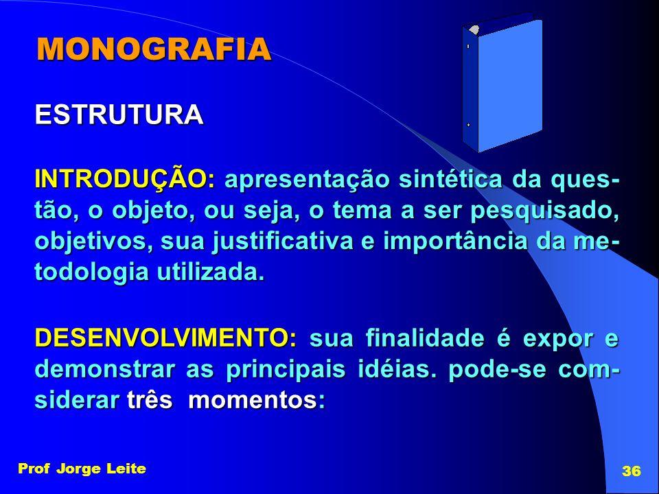 Prof Jorge Leite 36 MONOGRAFIA INTRODUÇÃO: apresentação sintética da ques- tão, o objeto, ou seja, o tema a ser pesquisado, objetivos, sua justificati
