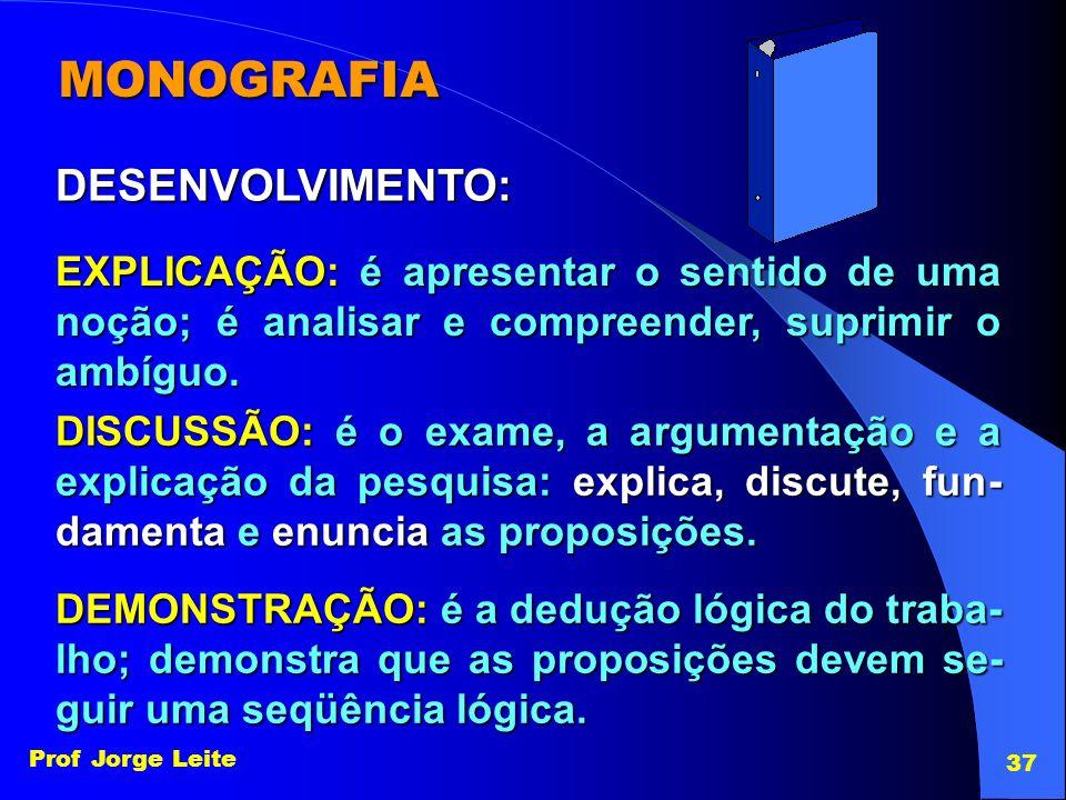 Prof Jorge Leite 37 MONOGRAFIA EXPLICAÇÃO: é apresentar o sentido de uma noção; é analisar e compreender, suprimir o ambíguo. DESENVOLVIMENTO: DISCUSS