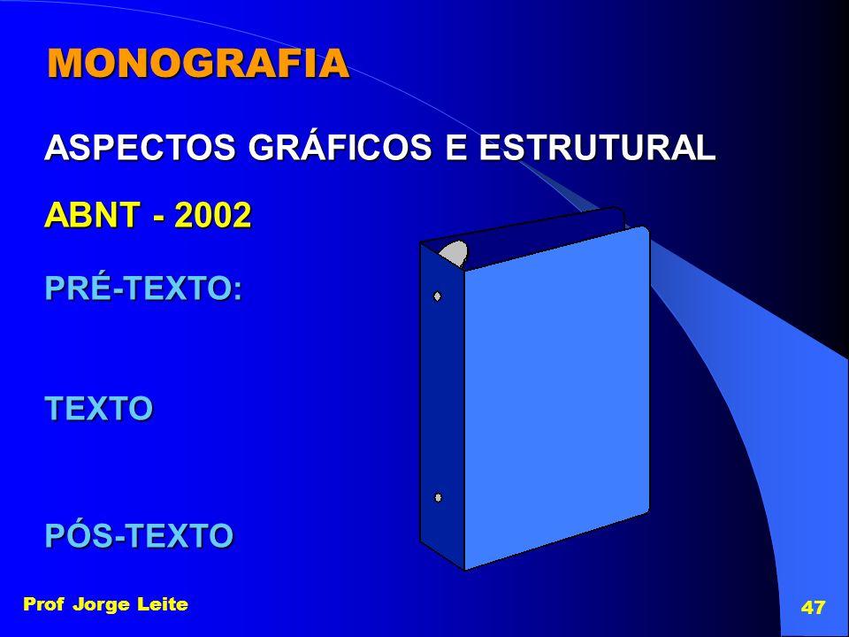 Prof Jorge Leite 47 MONOGRAFIA PRÉ-TEXTO: ASPECTOS GRÁFICOS E ESTRUTURAL TEXTO PÓS-TEXTO ABNT - 2002