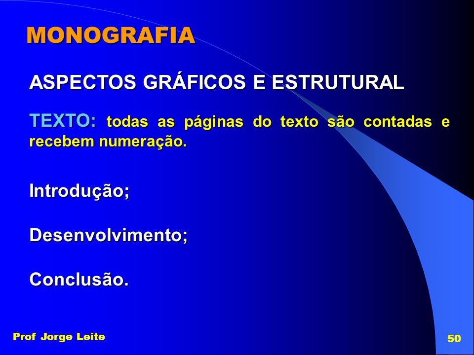 Prof Jorge Leite 50 MONOGRAFIA ASPECTOS GRÁFICOS E ESTRUTURAL TEXTO: todas as páginas do texto são contadas e recebem numeração. Introdução;Desenvolvi