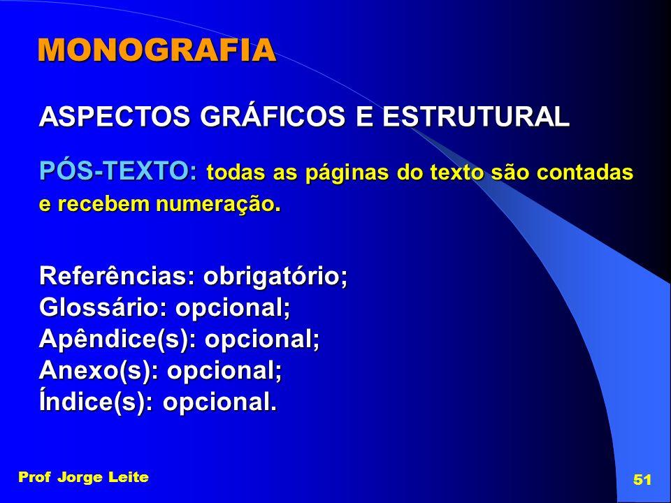 Prof Jorge Leite 51 MONOGRAFIA ASPECTOS GRÁFICOS E ESTRUTURAL PÓS-TEXTO: todas as páginas do texto são contadas e recebem numeração. Referências: obri