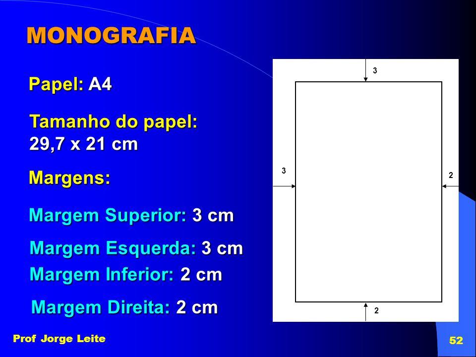Prof Jorge Leite 52 MONOGRAFIA Margens: Papel: A4 Tamanho do papel: 29,7 x 21 cm Margem Superior: 3 cm 3 3 Margem Esquerda: 3 cm 2 Margem Inferior: 2
