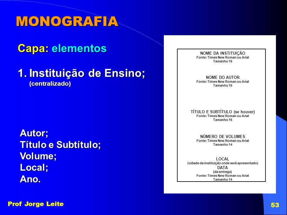 Prof Jorge Leite 53 MONOGRAFIA Capa: elementos 1.Instituição de Ensino; (centralizado) NOME DA INSTITUIÇÃO Fonte: Times New Roman ou Arial Tamanho 16