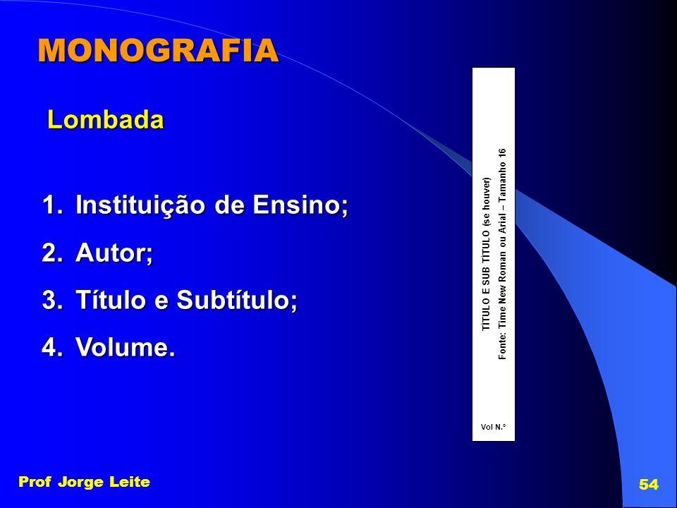 Prof Jorge Leite 54 MONOGRAFIA Lombada 1.Instituição de Ensino; 2.Autor; 3.Título e Subtítulo; 4.Volume. TÍTULO E SUB TÍTULO (se houver)Fonte: Time Ne